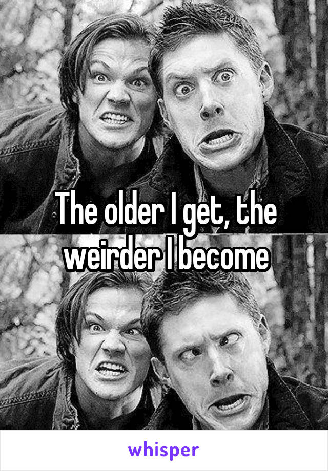 The older I get, the weirder I become