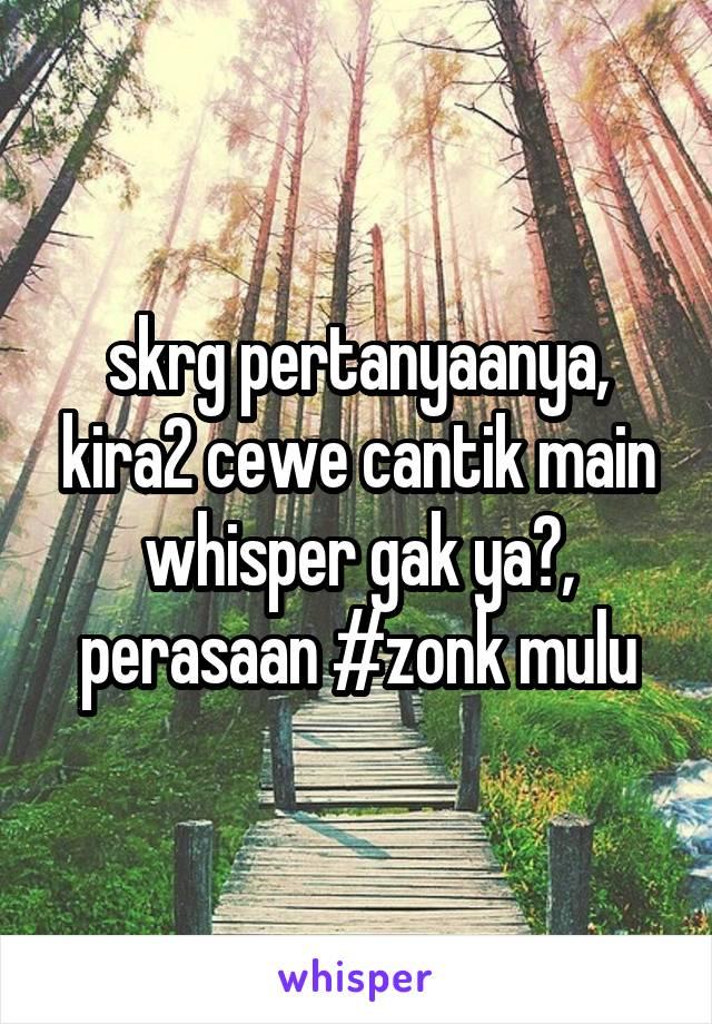 skrg pertanyaanya, kira2 cewe cantik main whisper gak ya?, perasaan #zonk mulu