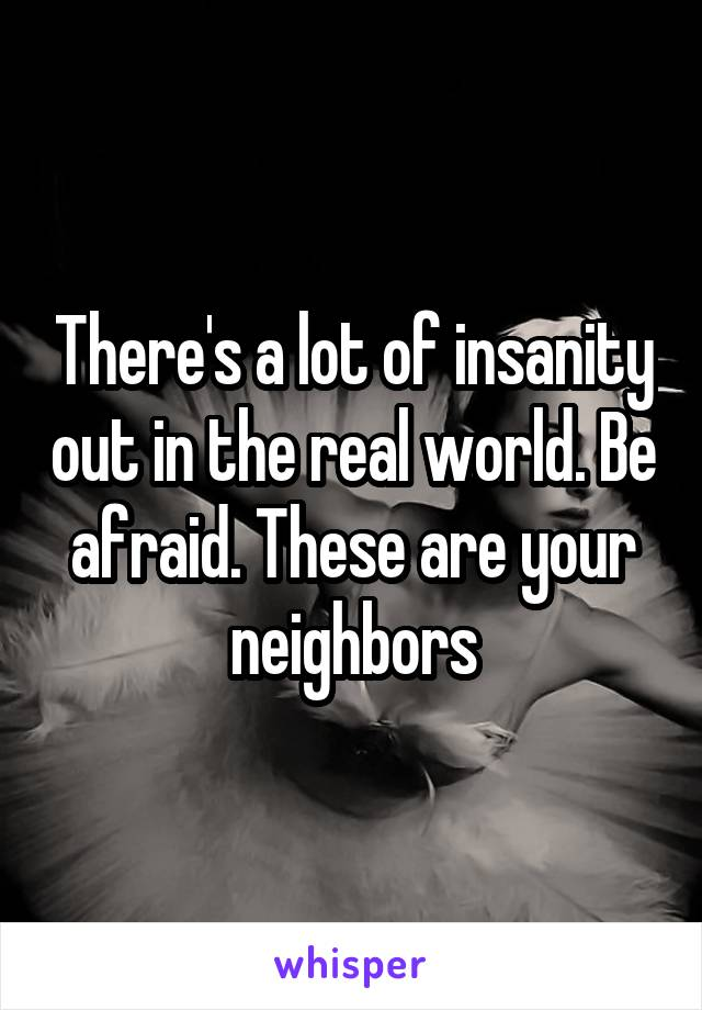 There's a lot of insanity out in the real world. Be afraid. These are your neighbors