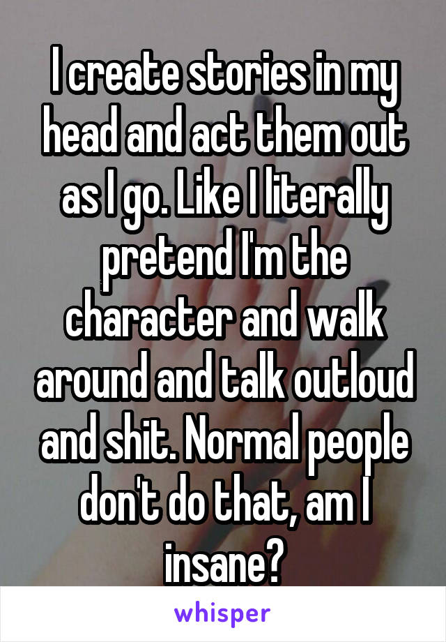 I create stories in my head and act them out as I go. Like I literally pretend I'm the character and walk around and talk outloud and shit. Normal people don't do that, am I insane?