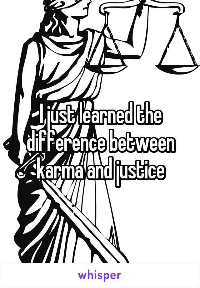 I just learned the difference between karma and justice