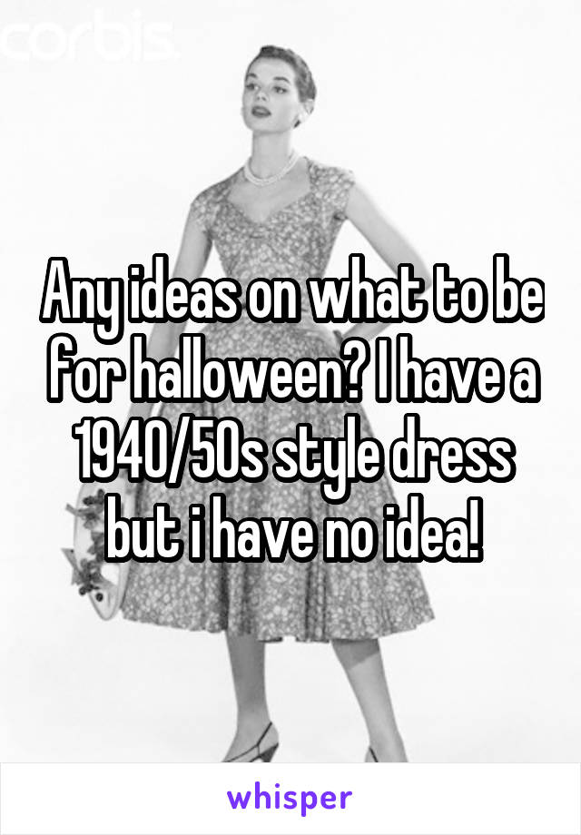 Any ideas on what to be for halloween? I have a 1940/50s style dress but i have no idea!