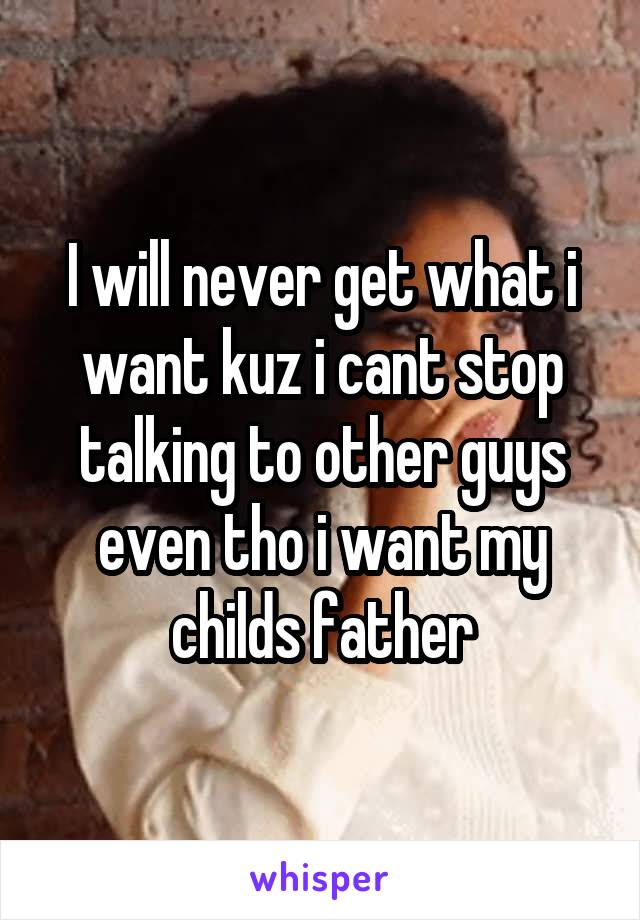 I will never get what i want kuz i cant stop talking to other guys even tho i want my childs father