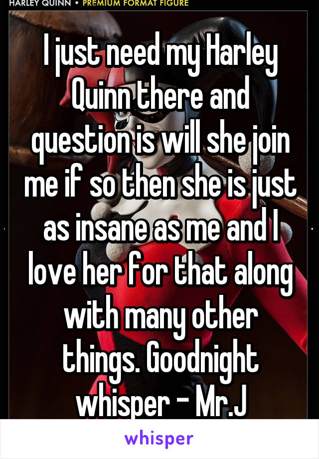 I just need my Harley Quinn there and question is will she join me if so then she is just as insane as me and I love her for that along with many other things. Goodnight whisper - Mr.J