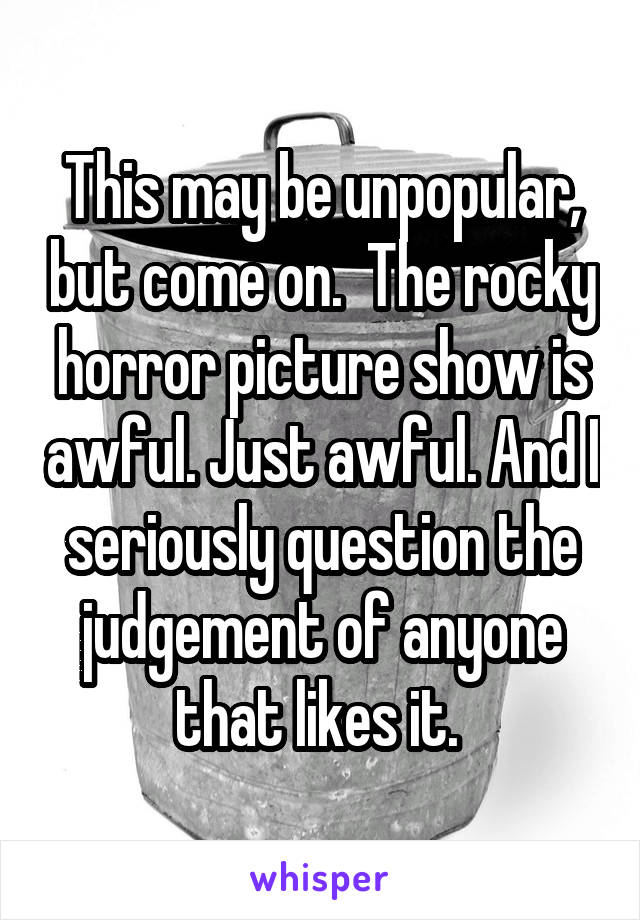 This may be unpopular, but come on.  The rocky horror picture show is awful. Just awful. And I seriously question the judgement of anyone that likes it.