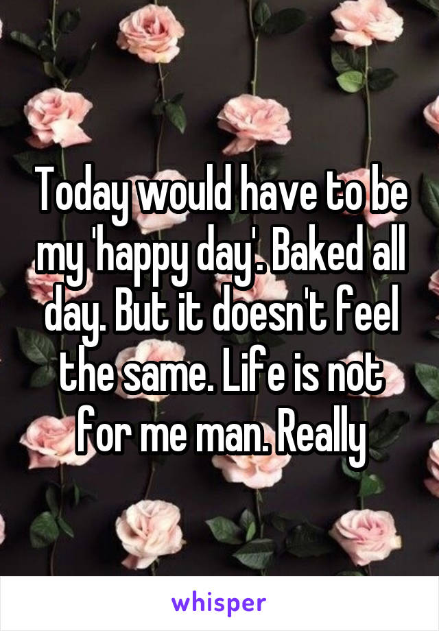 Today would have to be my 'happy day'. Baked all day. But it doesn't feel the same. Life is not for me man. Really