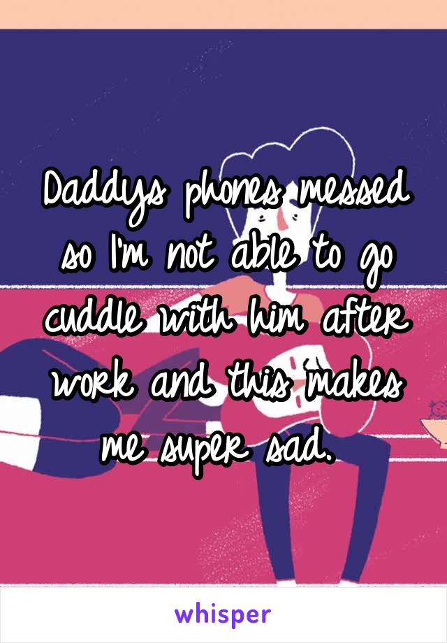 Daddys phones messed so I'm not able to go cuddle with him after work and this makes me super sad.