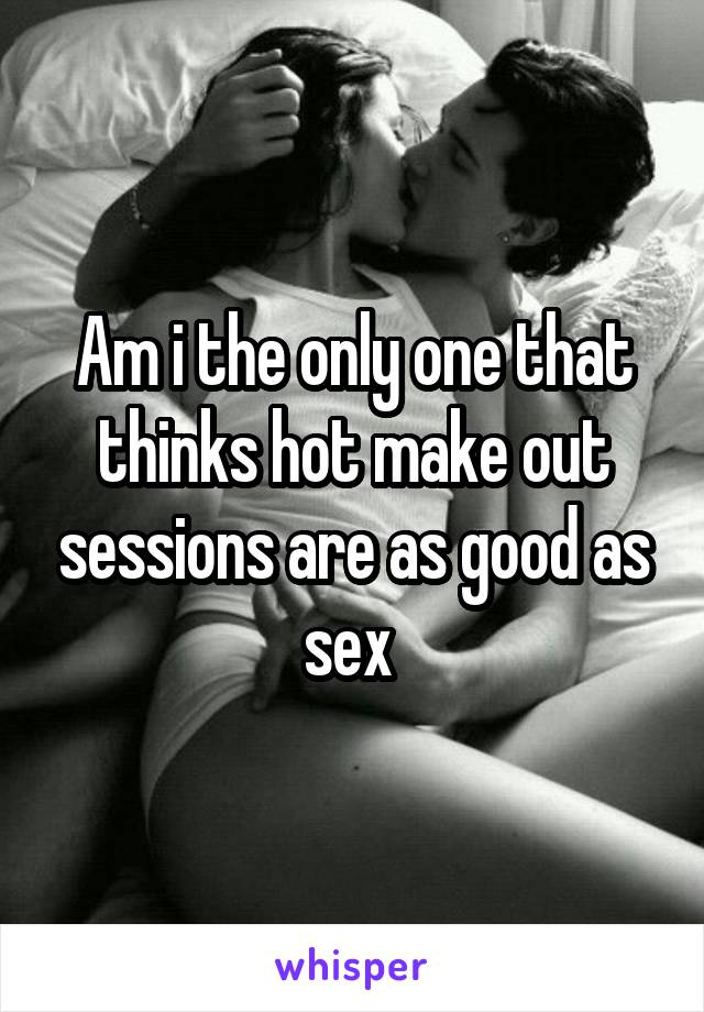 Am i the only one that thinks hot make out sessions are as good as sex