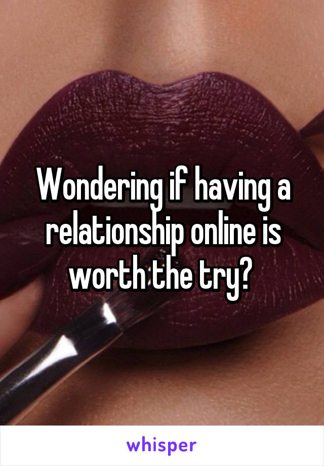 Wondering if having a relationship online is worth the try?