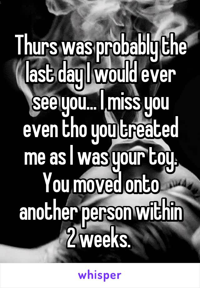 Thurs was probably the last day I would ever see you... I miss you even tho you treated me as I was your toy. You moved onto another person within 2 weeks.