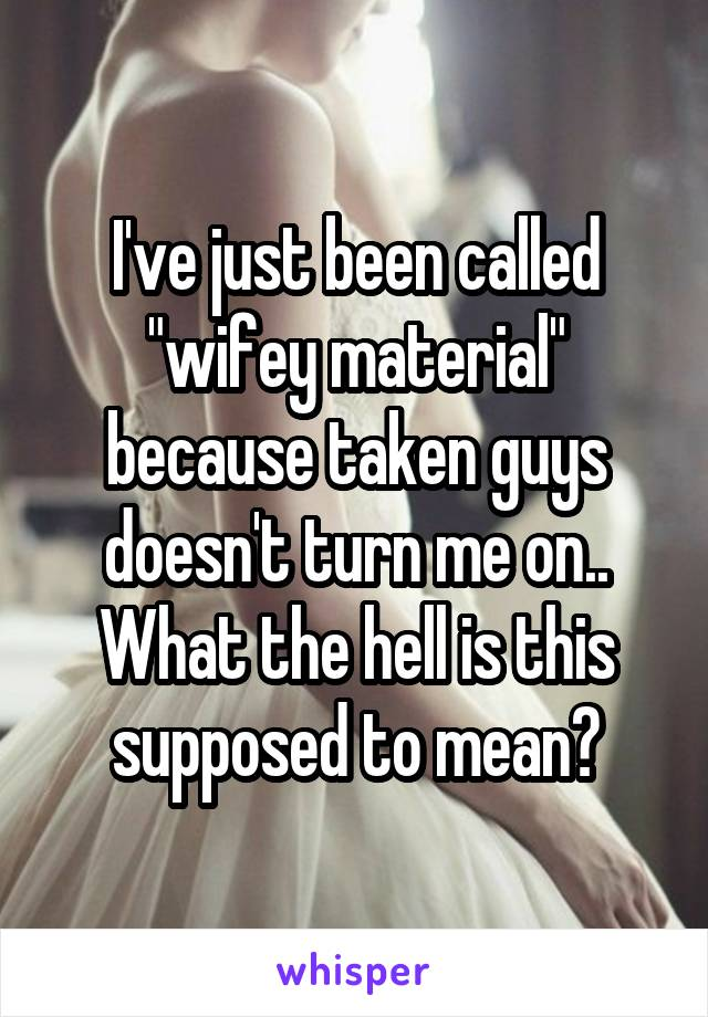"""I've just been called """"wifey material"""" because taken guys doesn't turn me on.. What the hell is this supposed to mean?"""