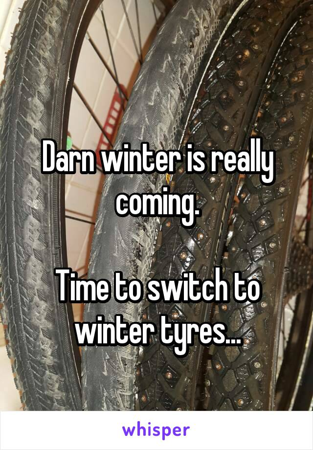 Darn winter is really coming.  Time to switch to winter tyres...