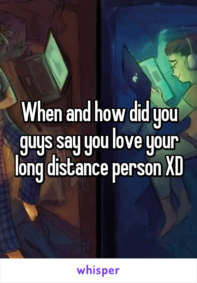 When and how did you guys say you love your long distance person XD