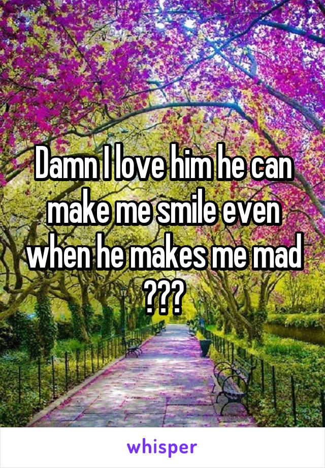 Damn I love him he can make me smile even when he makes me mad 😂😂😂