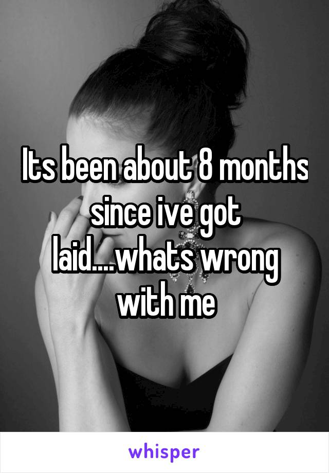 Its been about 8 months since ive got laid....whats wrong with me