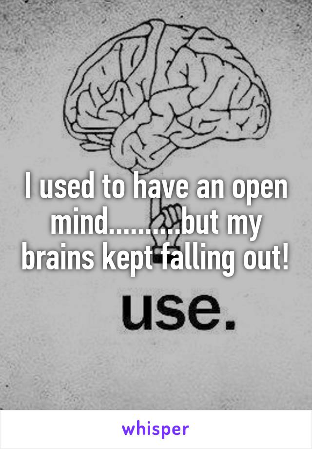 I used to have an open mind..........but my brains kept falling out!