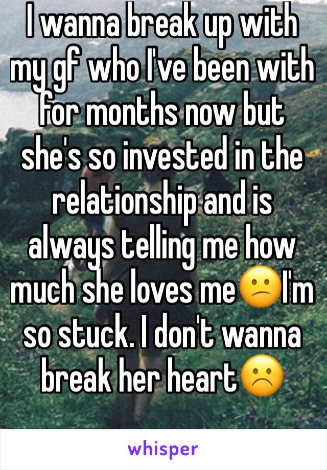 I wanna break up with my gf who I've been with for months now but she's so invested in the relationship and is always telling me how much she loves me😕I'm so stuck. I don't wanna break her heart☹️