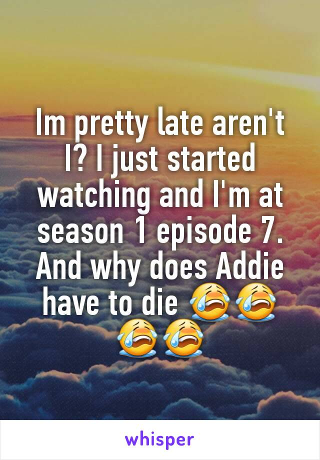 Im pretty late aren't I? I just started watching and I'm at season 1 episode 7. And why does Addie have to die 😭😭😭😭
