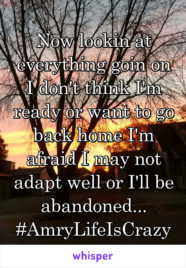 Now lookin at everything goin on I don't think I'm ready or want to go back home I'm afraid I may not adapt well or I'll be abandoned... #AmryLifeIsCrazy
