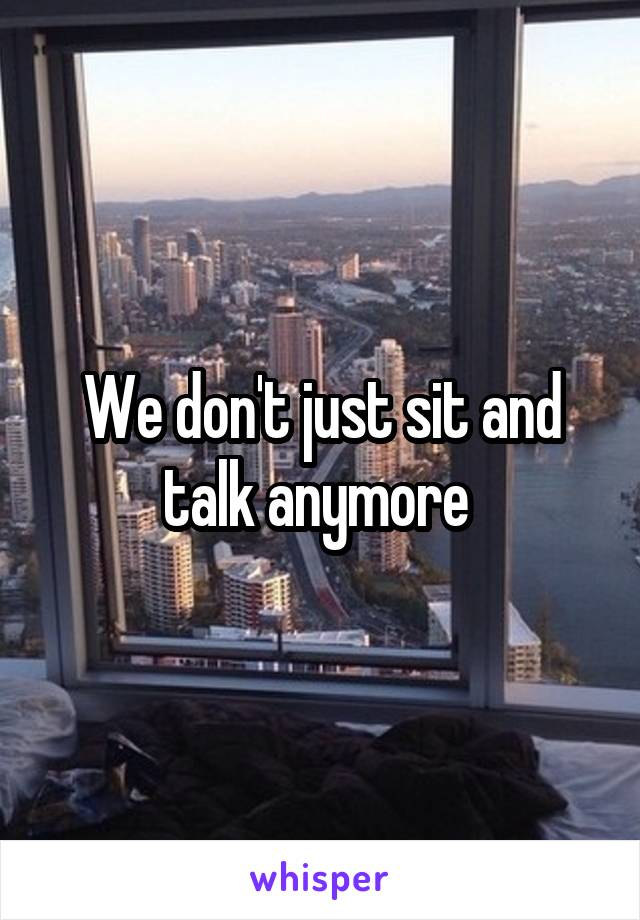We don't just sit and talk anymore