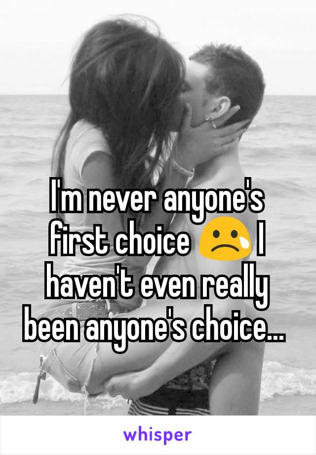 I'm never anyone's first choice 😢 I haven't even really been anyone's choice...