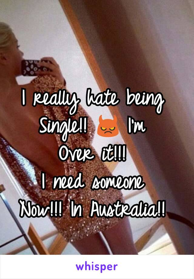 I really hate being  Single!! 😈 I'm  Over it!!!  I need someone  Now!!! In Australia!!