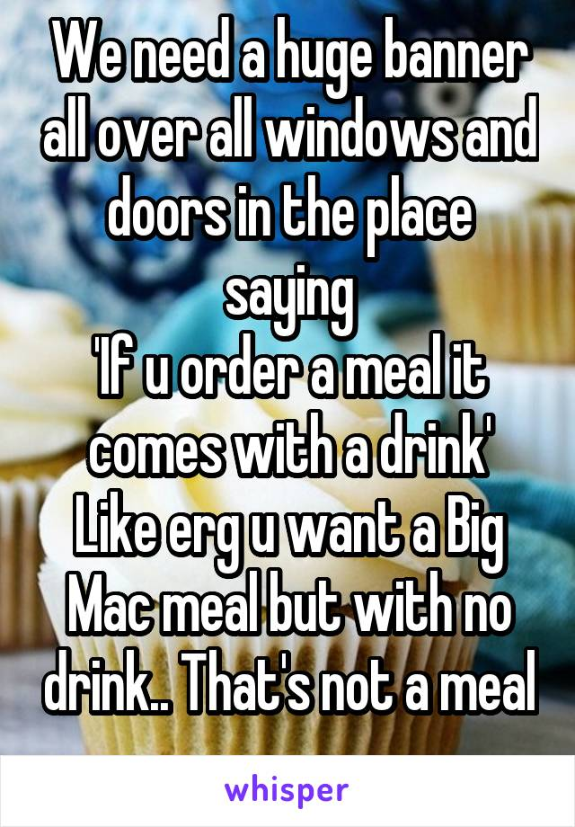 We need a huge banner all over all windows and doors in the place saying 'If u order a meal it comes with a drink' Like erg u want a Big Mac meal but with no drink.. That's not a meal
