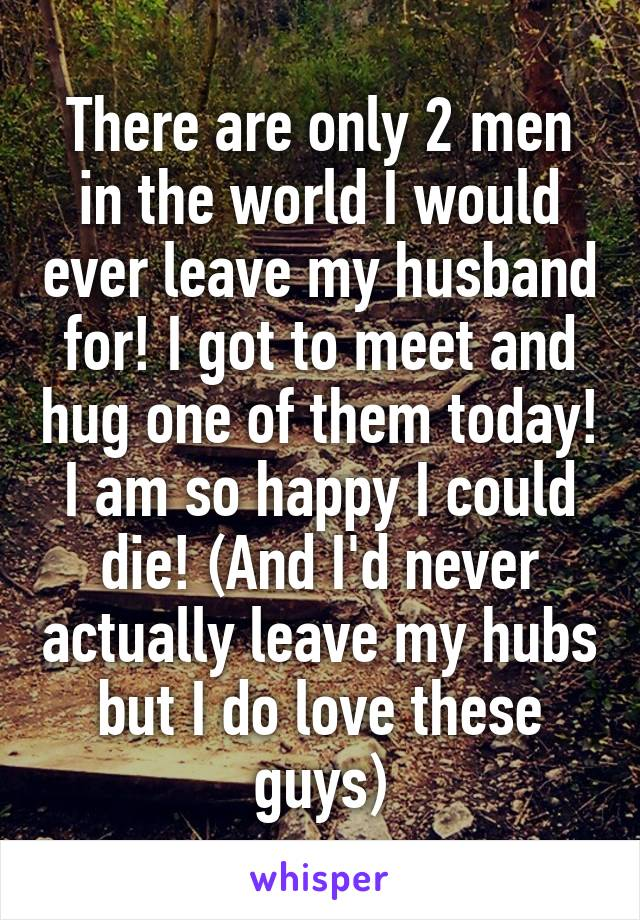 There are only 2 men in the world I would ever leave my husband for! I got to meet and hug one of them today! I am so happy I could die! (And I'd never actually leave my hubs but I do love these guys)
