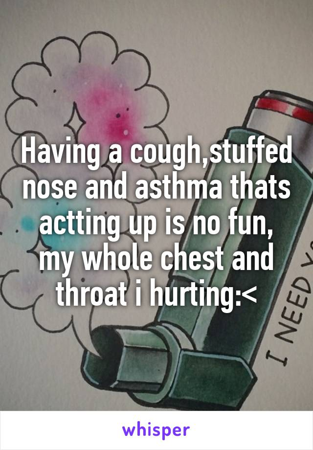 Having a cough,stuffed nose and asthma thats actting up is no fun, my whole chest and throat i hurting:<