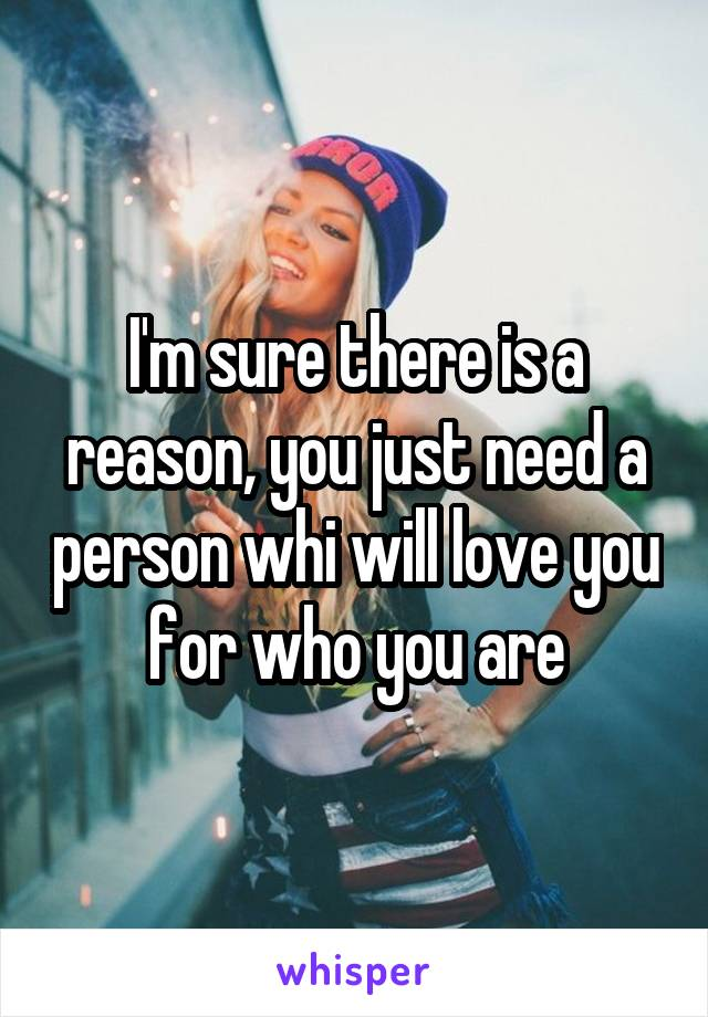 I'm sure there is a reason, you just need a person whi will love you for who you are