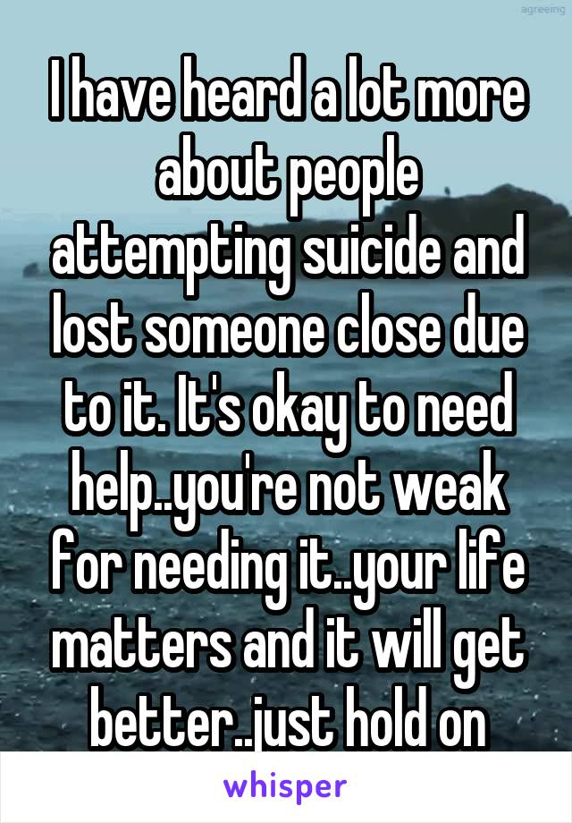 I have heard a lot more about people attempting suicide and lost someone close due to it. It's okay to need help..you're not weak for needing it..your life matters and it will get better..just hold on