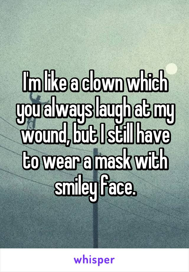 I'm like a clown which you always laugh at my wound, but I still have to wear a mask with smiley face.