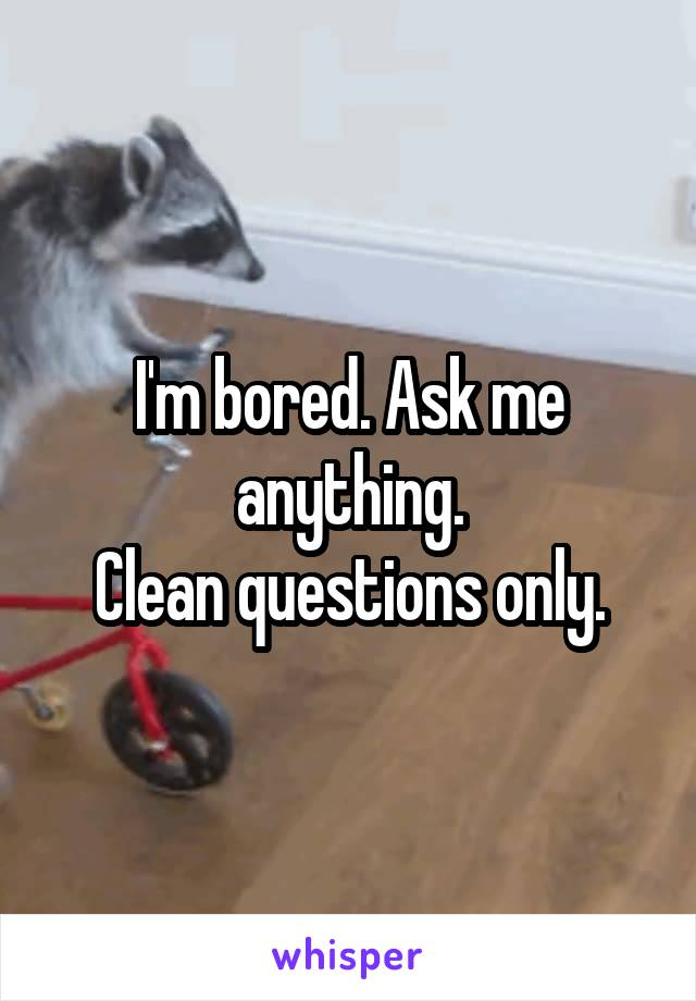 I'm bored. Ask me anything. Clean questions only.