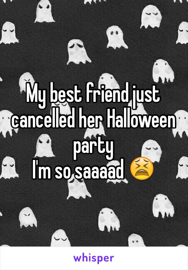 My best friend just cancelled her Halloween party I'm so saaaad 😫