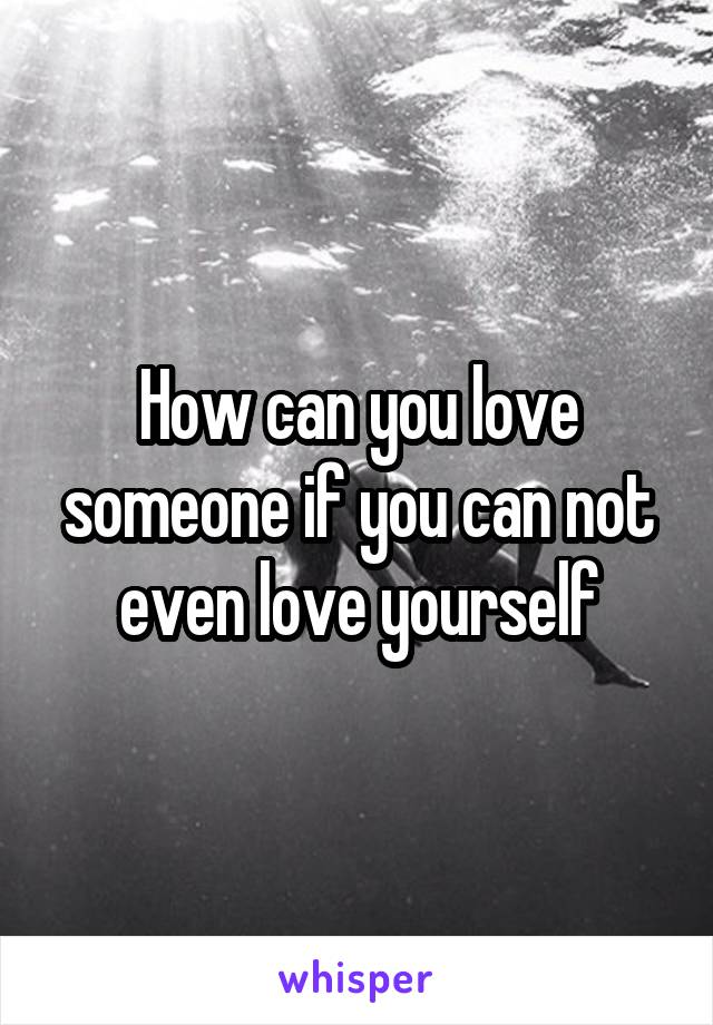 How can you love someone if you can not even love yourself