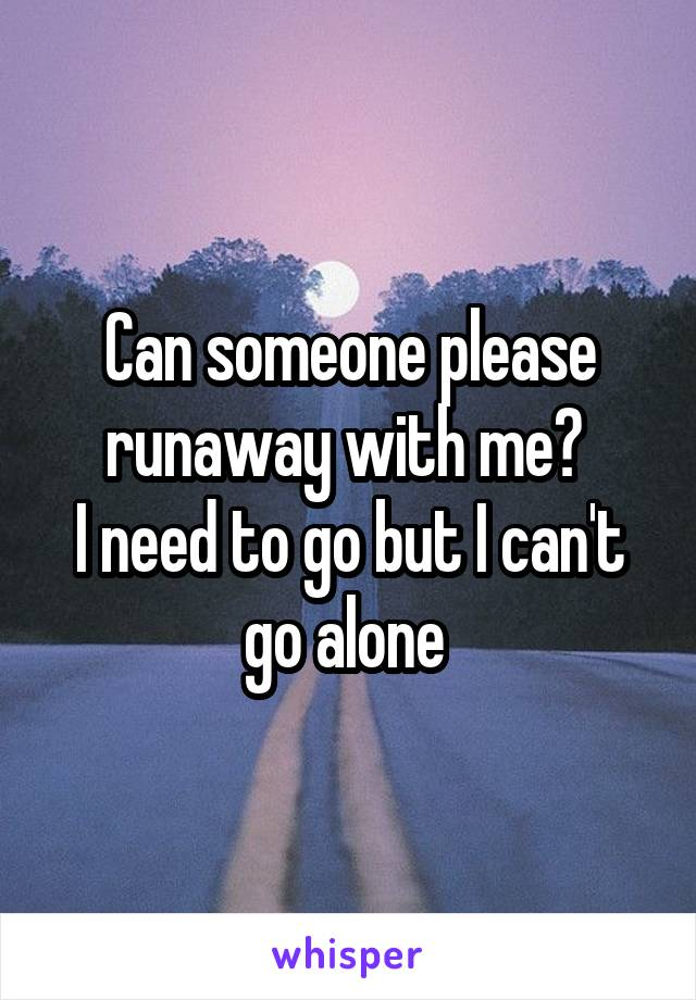 Can someone please runaway with me?  I need to go but I can't go alone