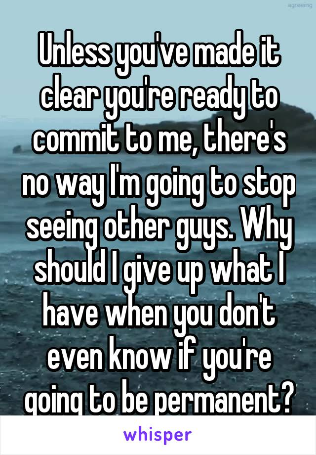 Unless you've made it clear you're ready to commit to me, there's no way I'm going to stop seeing other guys. Why should I give up what I have when you don't even know if you're going to be permanent?