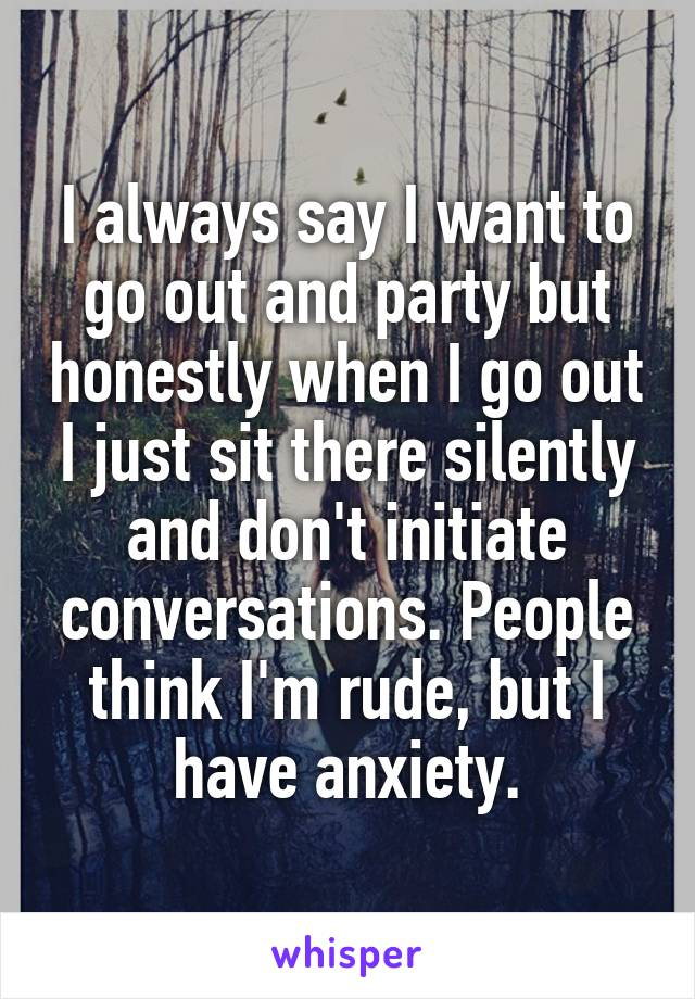 I always say I want to go out and party but honestly when I go out I just sit there silently and don't initiate conversations. People think I'm rude, but I have anxiety.