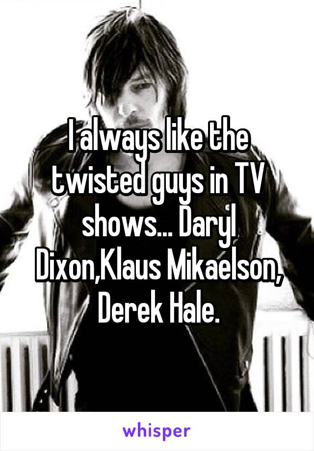 I always like the twisted guys in TV shows... Daryl Dixon,Klaus Mikaelson, Derek Hale.