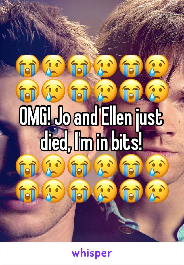 😭😢😭😢😭😢😭😢😭😢😭😢OMG! Jo and Ellen just died, I'm in bits!             😭😢😭😢😭😢😭😢😭😢😭😢