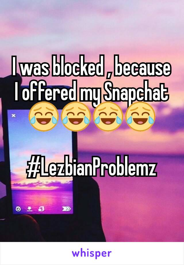 I was blocked , because I offered my Snapchat 😂😂😂😂  #LezbianProblemz