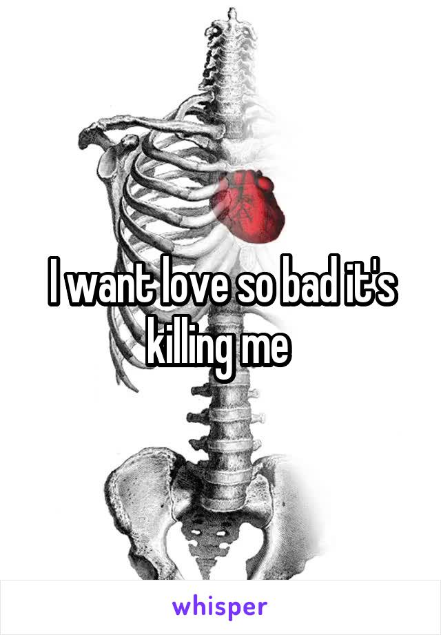 I want love so bad it's killing me