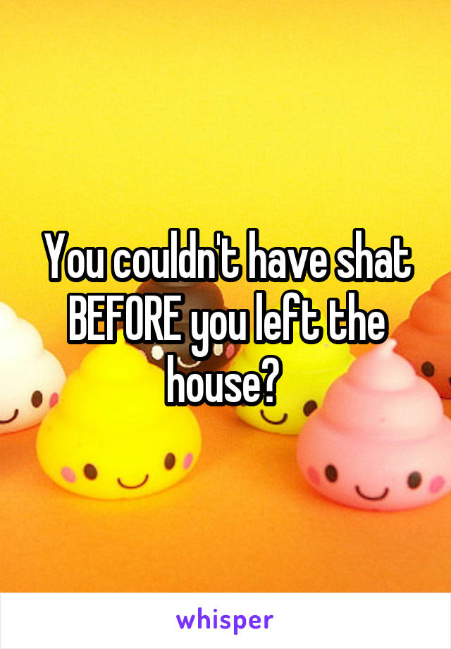 You couldn't have shat BEFORE you left the house?