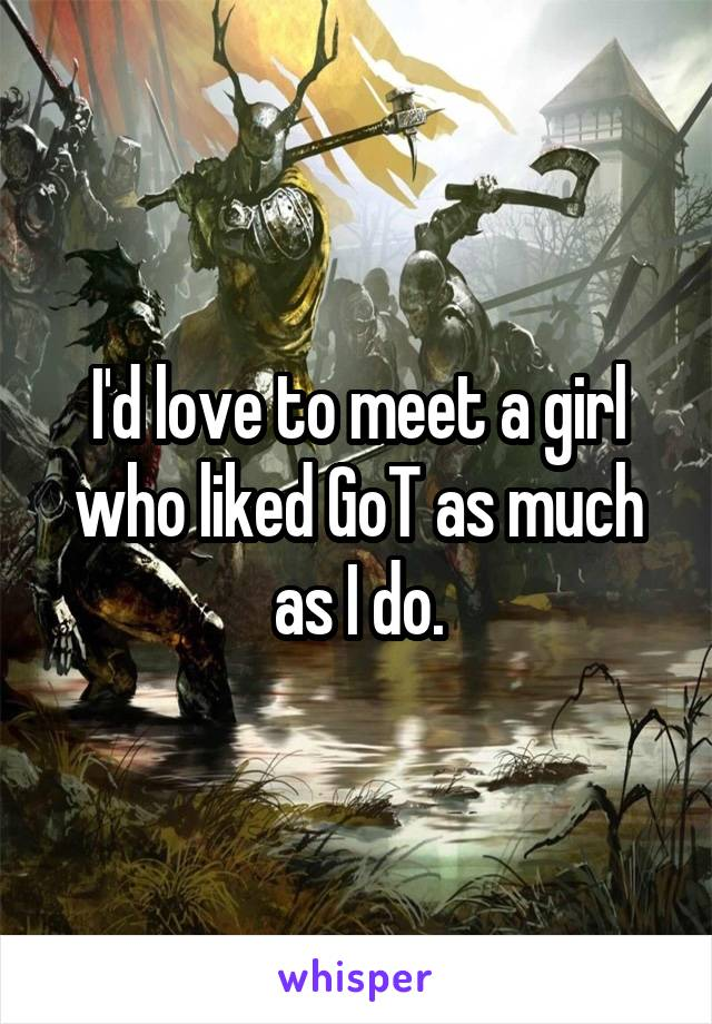 I'd love to meet a girl who liked GoT as much as I do.