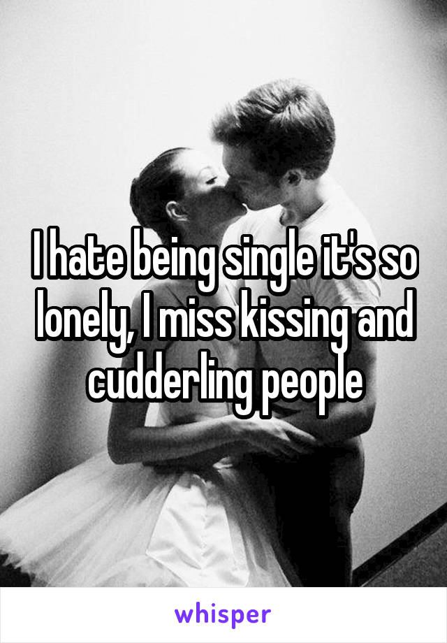 I hate being single it's so lonely, I miss kissing and cudderling people
