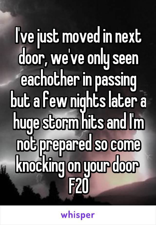 I've just moved in next door, we've only seen eachother in passing but a few nights later a huge storm hits and I'm not prepared so come knocking on your door  F20