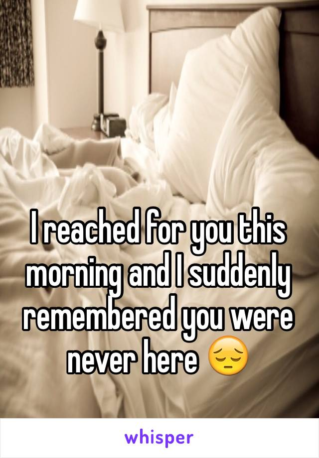 I reached for you this morning and I suddenly remembered you were never here 😔