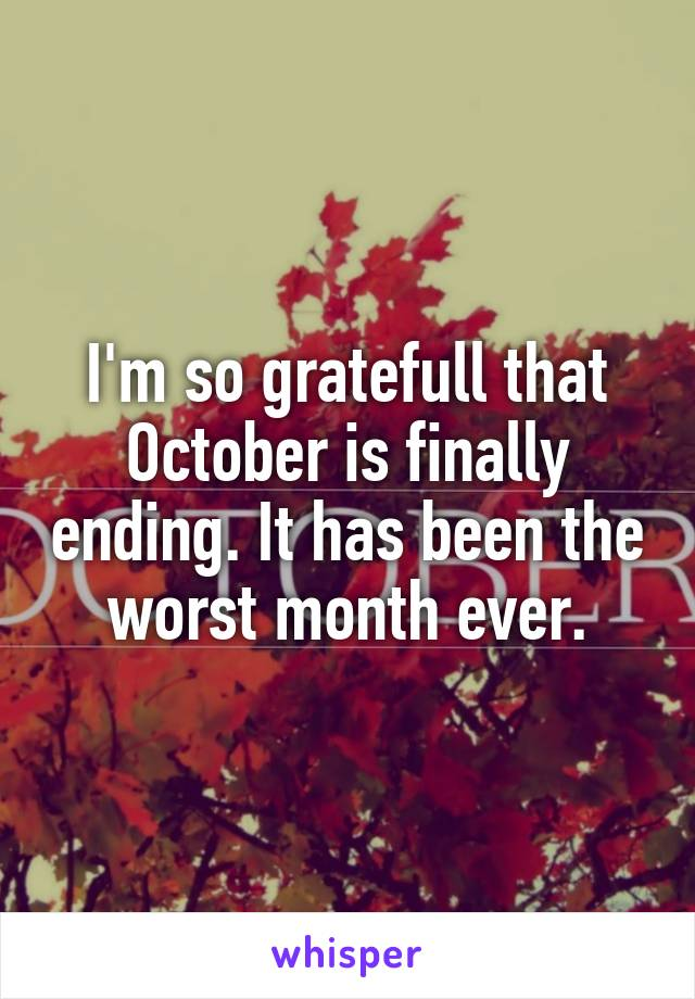 I'm so gratefull that October is finally ending. It has been the worst month ever.