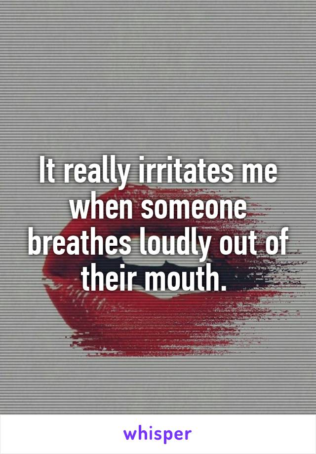 It really irritates me when someone breathes loudly out of their mouth.