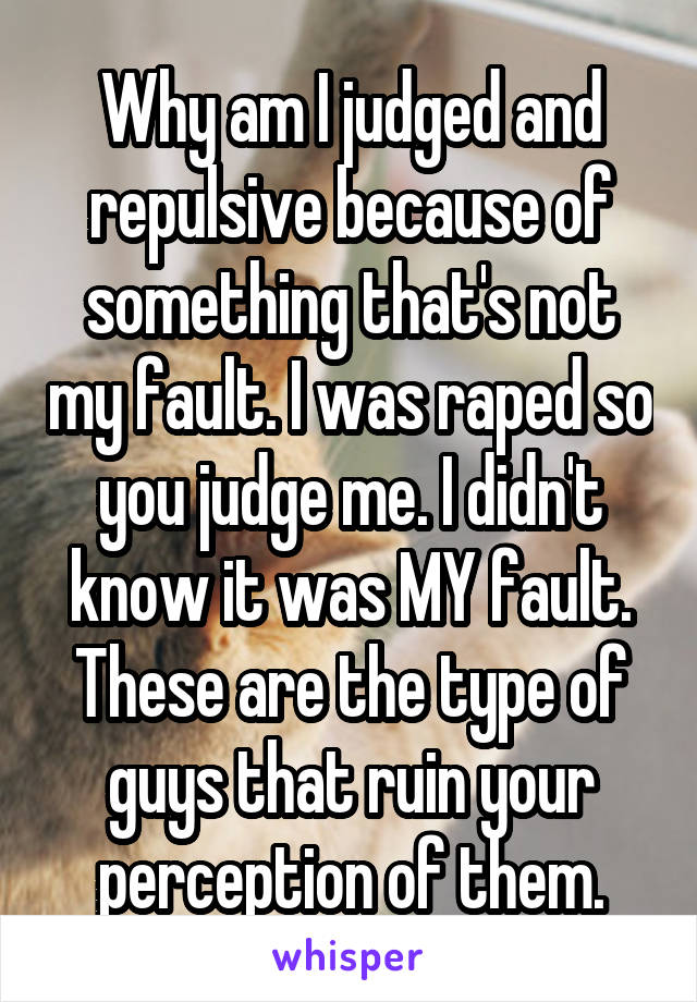 Why am I judged and repulsive because of something that's not my fault. I was raped so you judge me. I didn't know it was MY fault. These are the type of guys that ruin your perception of them.